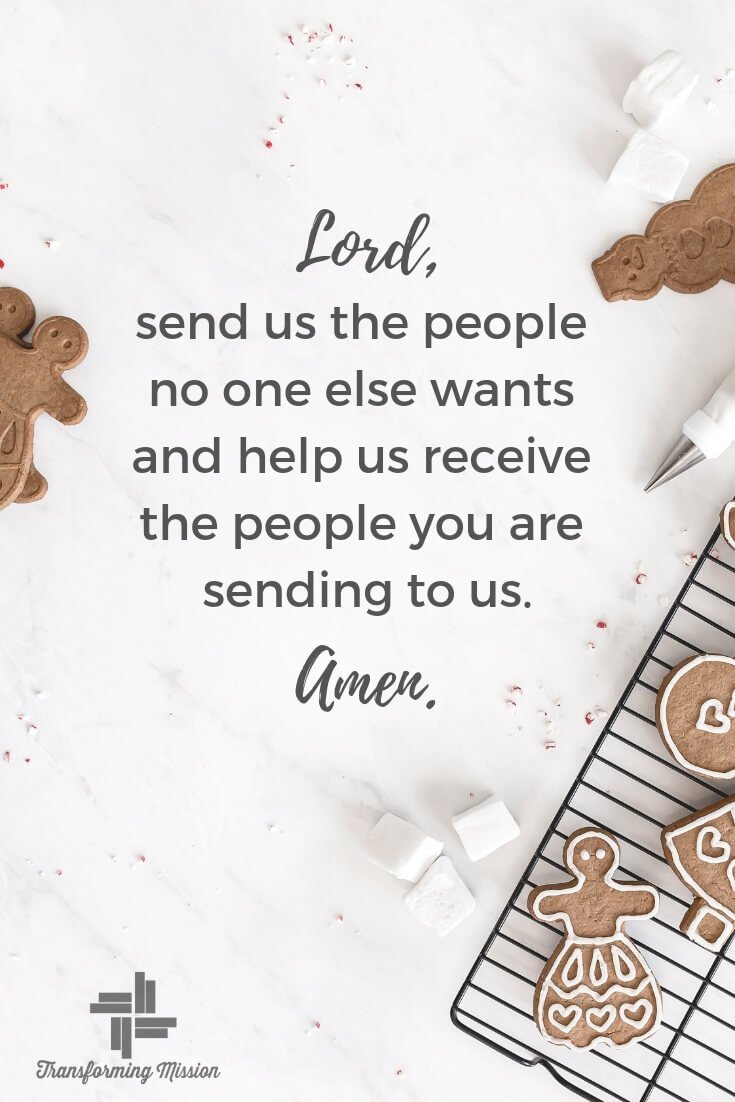 A Prayer of Hospitality. Lord, send us the people no one else wants and help us receive the people you are sending to us. Amen Transforming Mission
