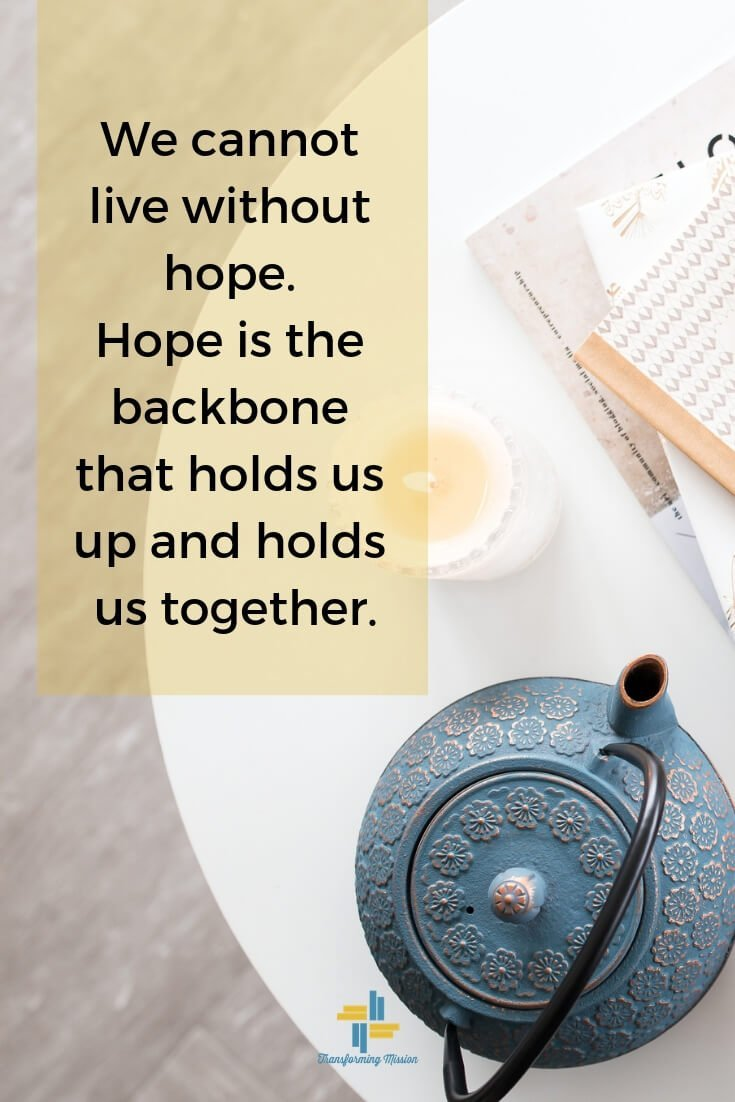 We cannot live without hope. Hope is the backbone that holds us up and holds us together. Transforming Mission