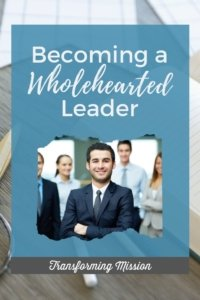 Becoming a Wholehearted Leader - Transforming Mission