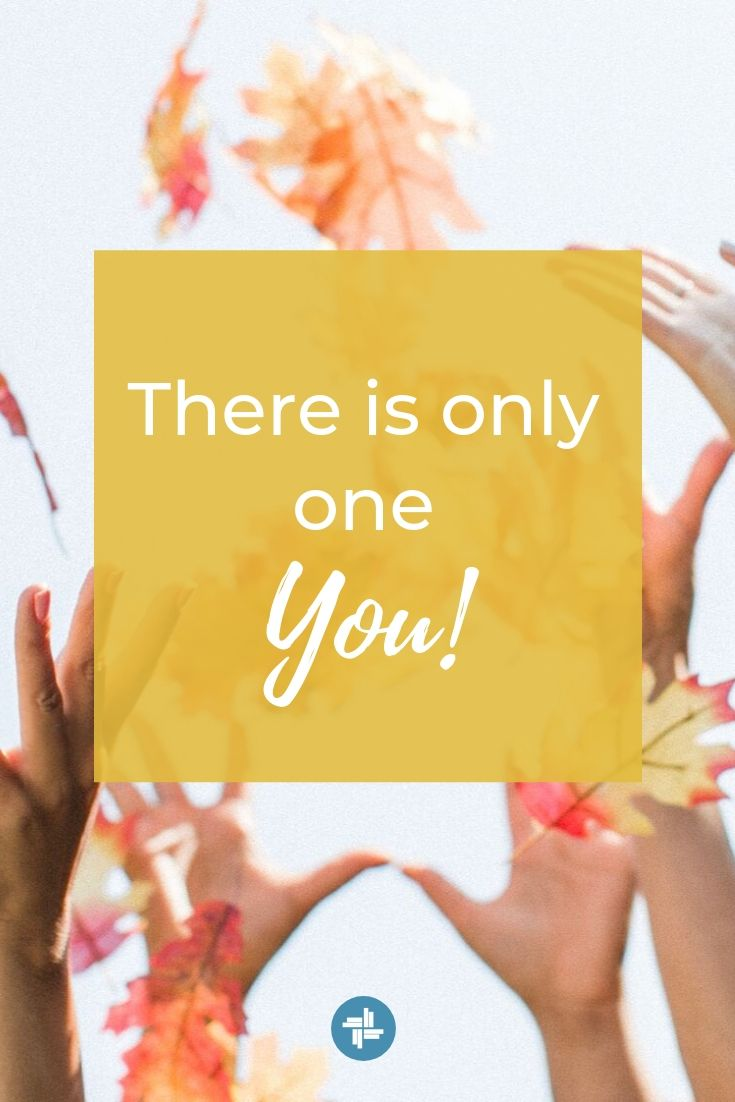 There is only one you!