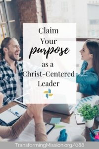 Claim Your Purpose as a Christ Centered Leader with Transforming Mission
