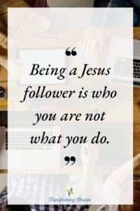 Being a Jesus follower is who you are not what you do. Transforming Mission